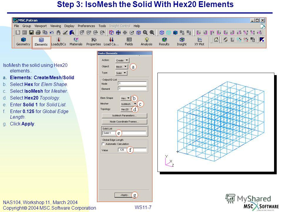 WS11-7 NAS104, Workshop 11, March 2004 Copyright 2004 MSC.Software Corporation Step 3: IsoMesh the Solid With Hex20 Elements IsoMesh the solid using Hex20 elements.. a.Elements: Create/Mesh/Solid b.Select Hex for Elem Shape. c.Select IsoMesh for Mesh