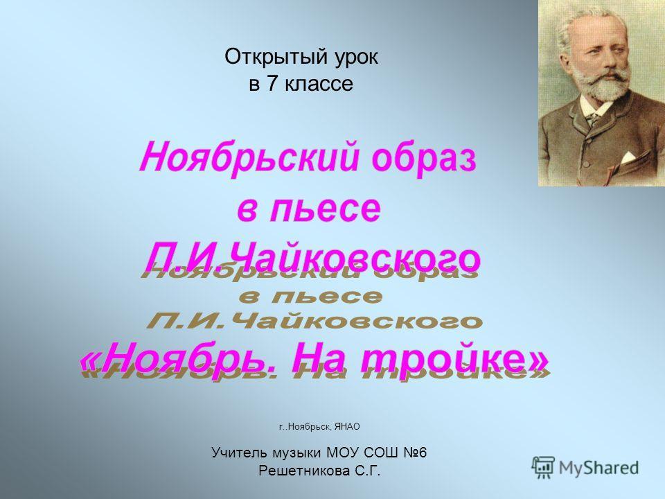 Открытый урок в 7 классе г..Ноябрьск, ЯНАО Учитель музыки МОУ СОШ 6 Решетникова С.Г.