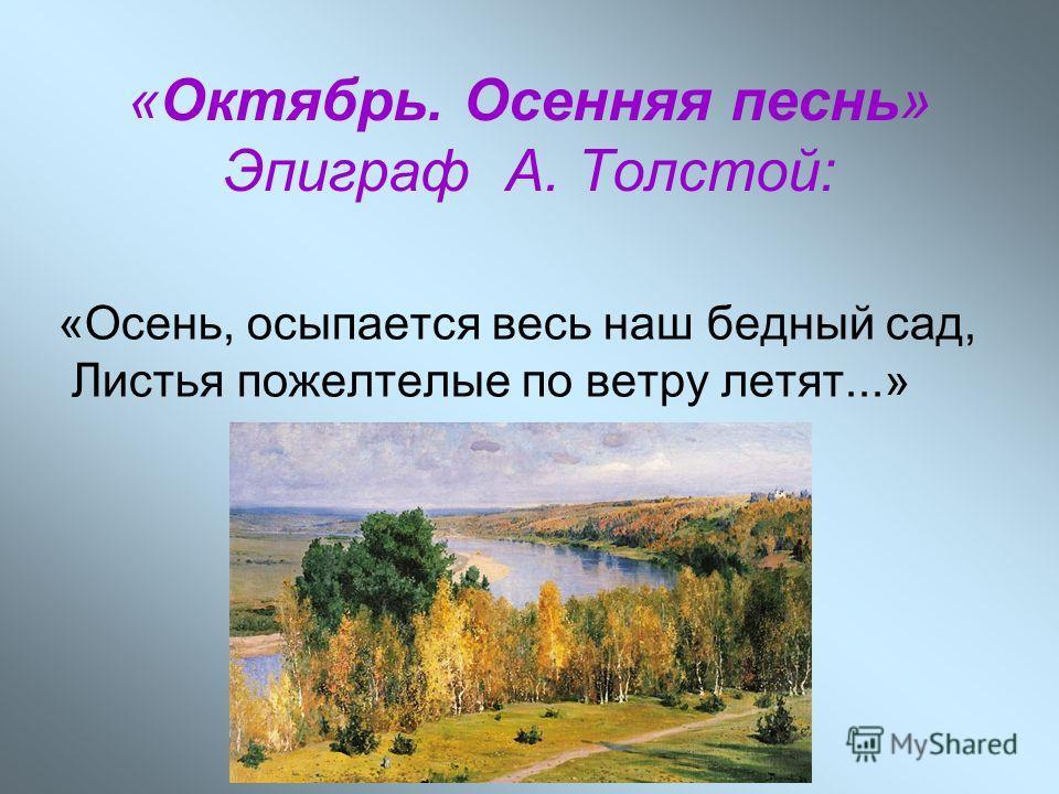 «Октябрь. Осенняя песнь» Эпиграф А. Толстой: «Осень, осыпается весь наш бедный сад, Листья пожелтелые по ветру летят...»