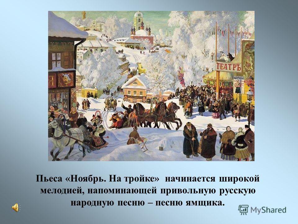 Пьеса «Ноябрь. На тройке» начинается широкой мелодией, напоминающей привольную русскую народную песню – песню ямщика.