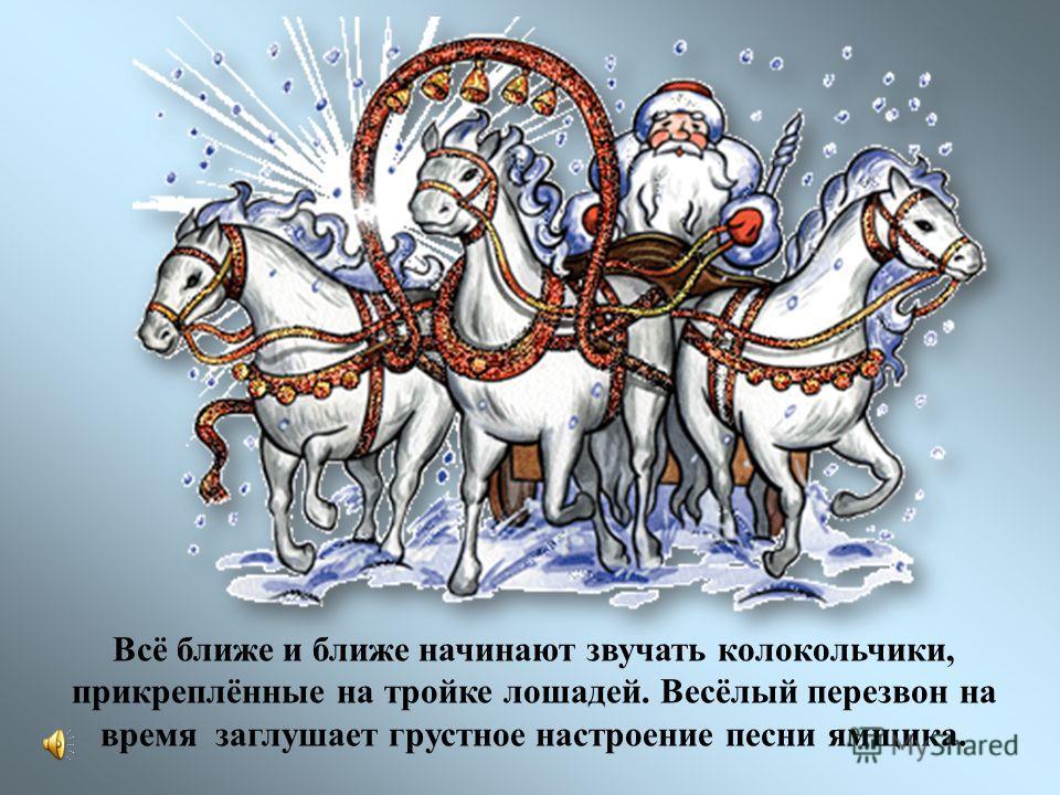Всё ближе и ближе начинают звучать колокольчики, прикреплённые на тройке лошадей. Весёлый перезвон на время заглушает грустное настроение песни ямщика.