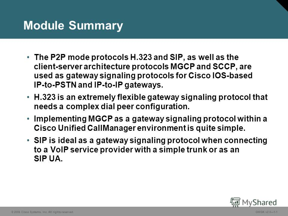 © 2006 Cisco Systems, Inc. All rights reserved.GWGK v2.01-1 Module Summary The P2P mode protocols H.323 and SIP, as well as the client-server architecture protocols MGCP and SCCP, are used as gateway signaling protocols for Cisco IOS-based IP-to-PSTN