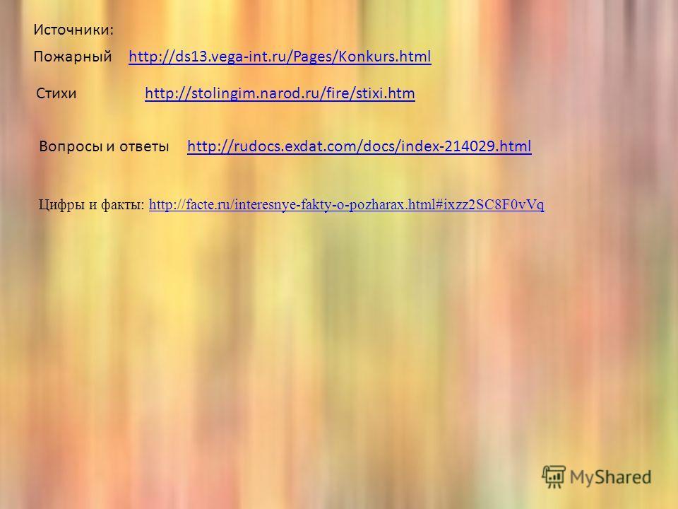 http://ds13.vega-int.ru/Pages/Konkurs.html Пожарный Стихиhttp://stolingim.narod.ru/fire/stixi.htm Вопросы и ответыhttp://rudocs.exdat.com/docs/index-214029. html Цифры и факты: http://facte.ru/interesnye-fakty-o-pozharax.html#ixzz2SC8F0vVqhttp://fact