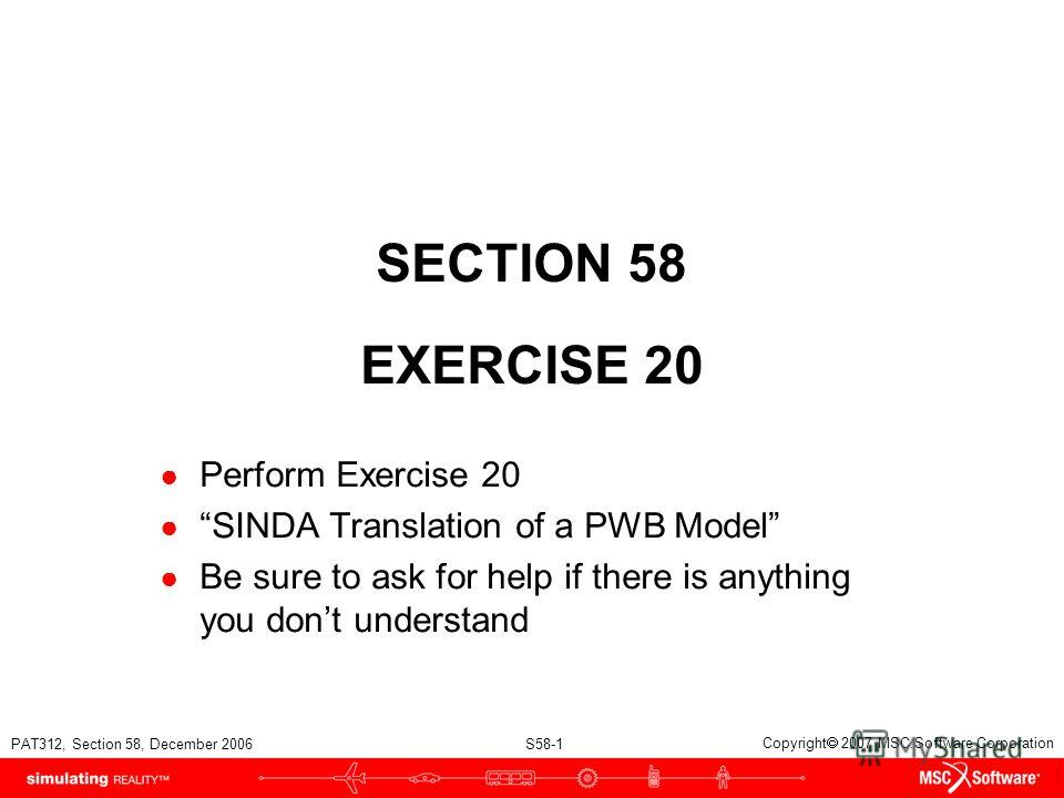 PAT312, Section 58, December 2006 S58-1 Copyright 2007 MSC.Software Corporation SECTION 58 EXERCISE 20 Perform Exercise 20 SINDA Translation of a PWB Model Be sure to ask for help if there is anything you dont understand