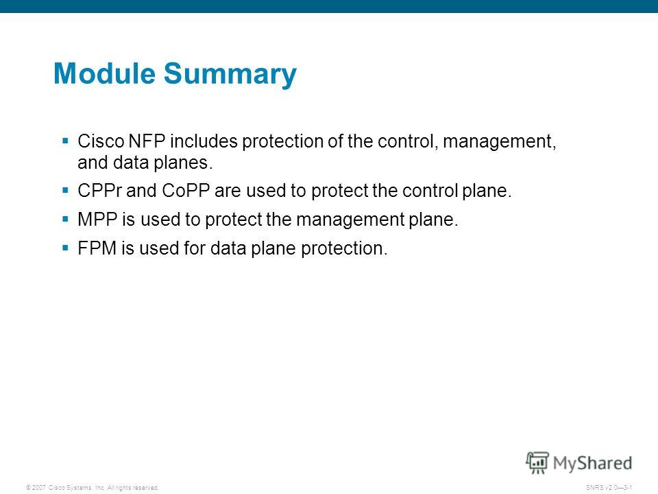 © 2007 Cisco Systems, Inc. All rights reserved.SNRS v2.03-1 Module Summary Cisco NFP includes protection of the control, management, and data planes. CPPr and CoPP are used to protect the control plane. MPP is used to protect the management plane. FP