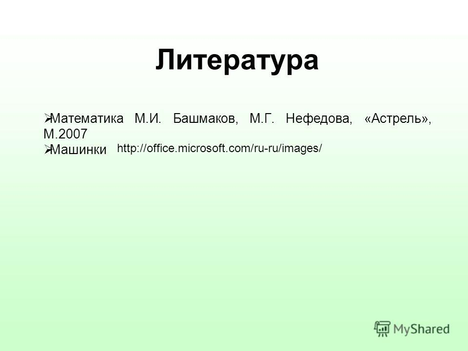 Литература Математика М.И. Башмаков, М.Г. Нефедова, «Астрель», М.2007 Машинки http://office.microsoft.com/ru-ru/images/