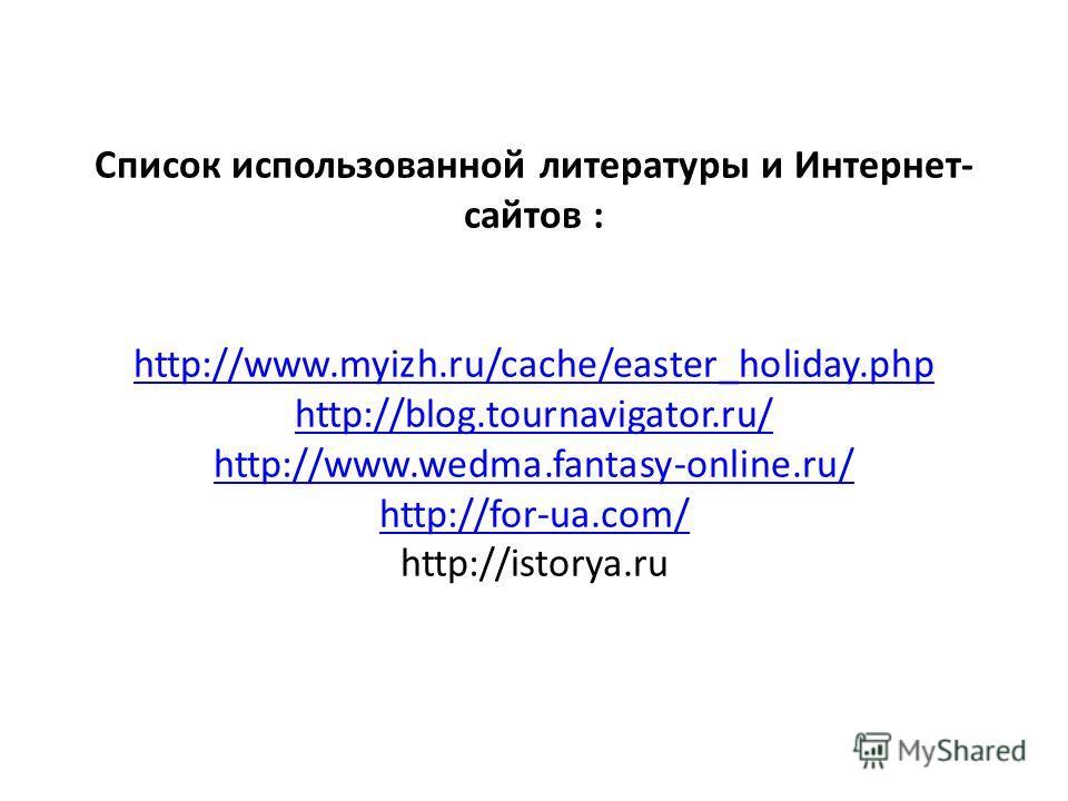 Список использованной литературы и Интернет- сайтов : http://www.myizh.ru/cache/easter_holiday.php http://blog.tournavigator.ru/ http://www.wedma.fantasy-online.ru/ http://for-ua.com/ http://istorya.ru http://www.myizh.ru/cache/easter_holiday.php htt