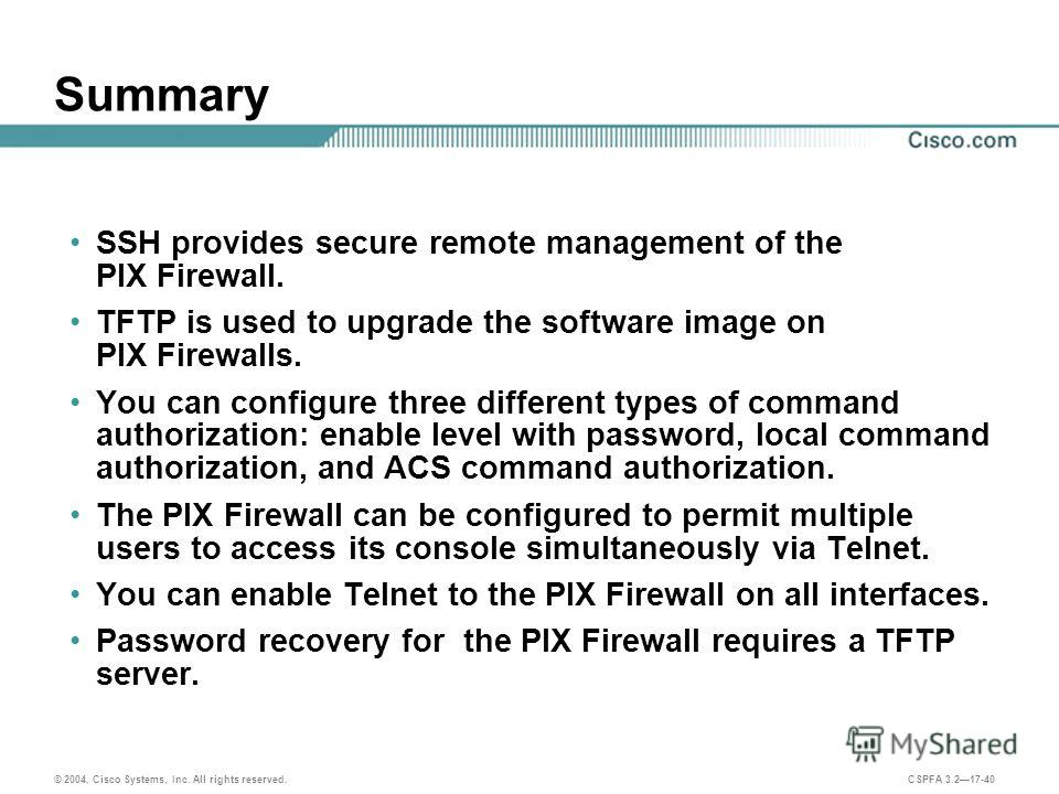 © 2004, Cisco Systems, Inc. All rights reserved. CSPFA 3.217-40 Summary SSH provides secure remote management of the PIX Firewall. TFTP is used to upgrade the software image on PIX Firewalls. You can configure three different types of command authori