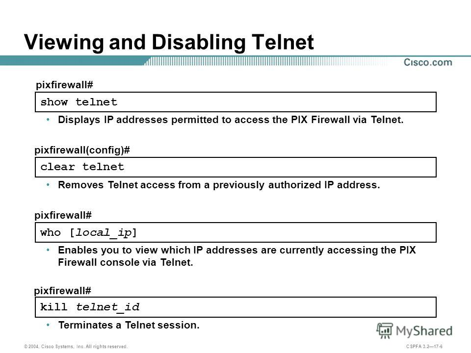 © 2004, Cisco Systems, Inc. All rights reserved. CSPFA 3.217-6 Viewing and Disabling Telnet kill telnet_id pixfirewall# Terminates a Telnet session. Enables you to view which IP addresses are currently accessing the PIX Firewall console via Telnet. w
