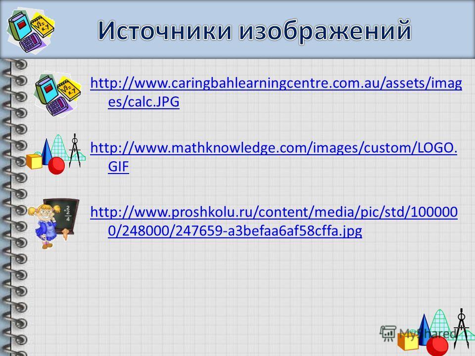 http://www.caringbahlearningcentre.com.au/assets/imag es/calc.JPG http://www.mathknowledge.com/images/custom/LOGO. GIF http://www.proshkolu.ru/content/media/pic/std/100000 0/248000/247659-a3befaa6af58cffa.jpg