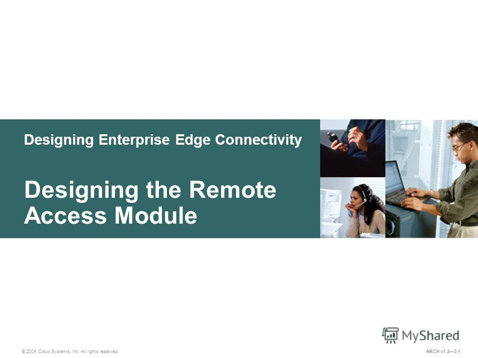 Designing Enterprise Edge Connectivity © 2004 Cisco Systems, Inc. All rights reserved. Designing the Remote Access Module ARCH v1.23-1