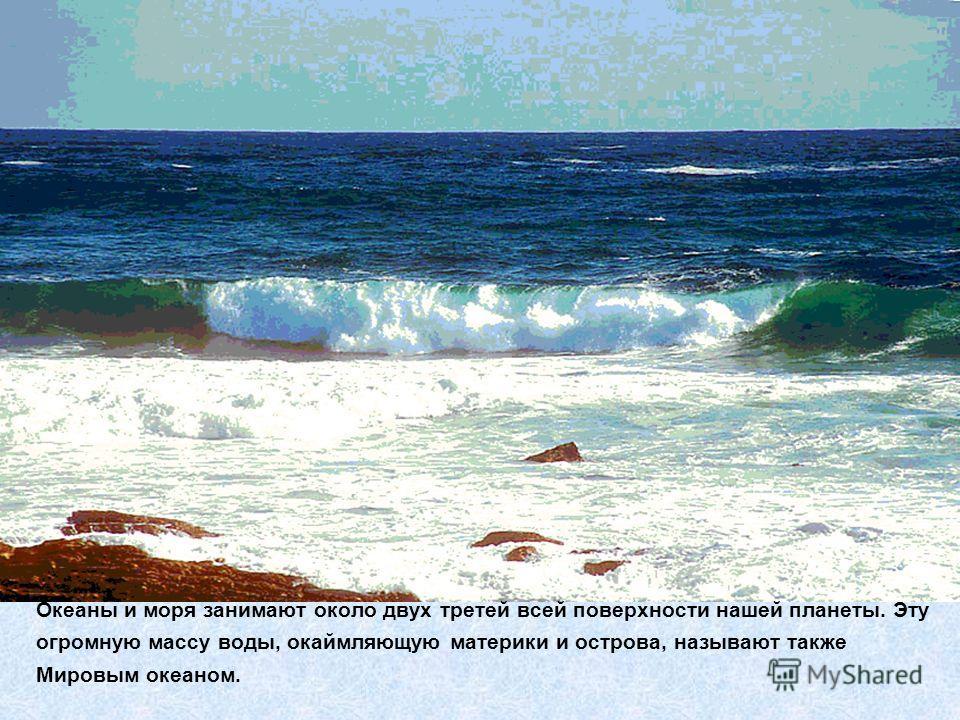 Океаны и моря занимают около двух третей всей поверхности нашей планеты. Эту огромную массу воды, окаймляющую материки и острова, называют также Мировым океаном.