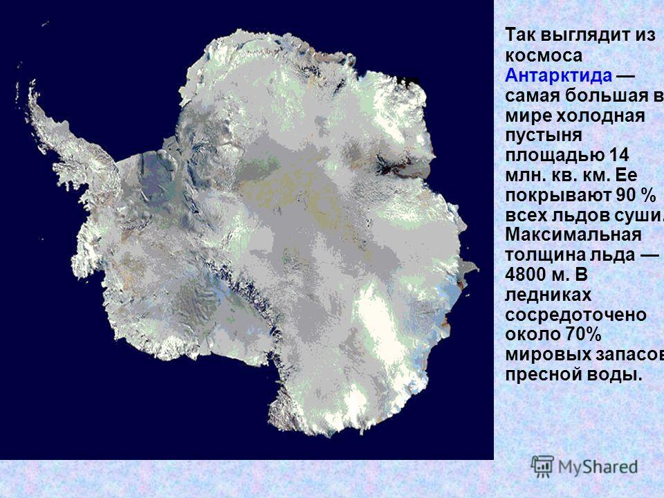 Так выглядит из космоса Антарктида самая большая в мире холодная пустыня площадью 14 млн. кв. км. Ее покрывают 90 % всех льдов суши. Максимальная толщина льда 4800 м. В ледниках сосредоточено около 70% мировых запасов пресной воды.