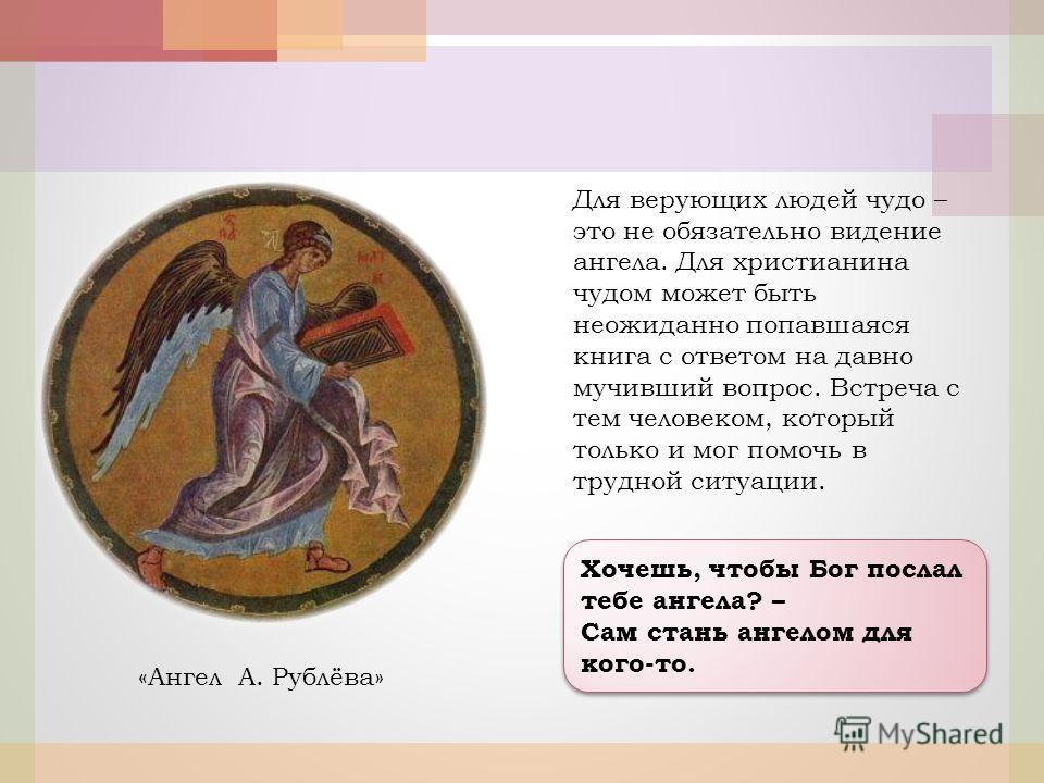 Хочешь, чтобы Бог послал тебе ангела? – Сам стань ангелом для кого-то. Хочешь, чтобы Бог послал тебе ангела? – Сам стань ангелом для кого-то. «Ангел А. Рублёва» Для верующих людей чудо – это не обязательно видение ангела. Для христианина чудом может