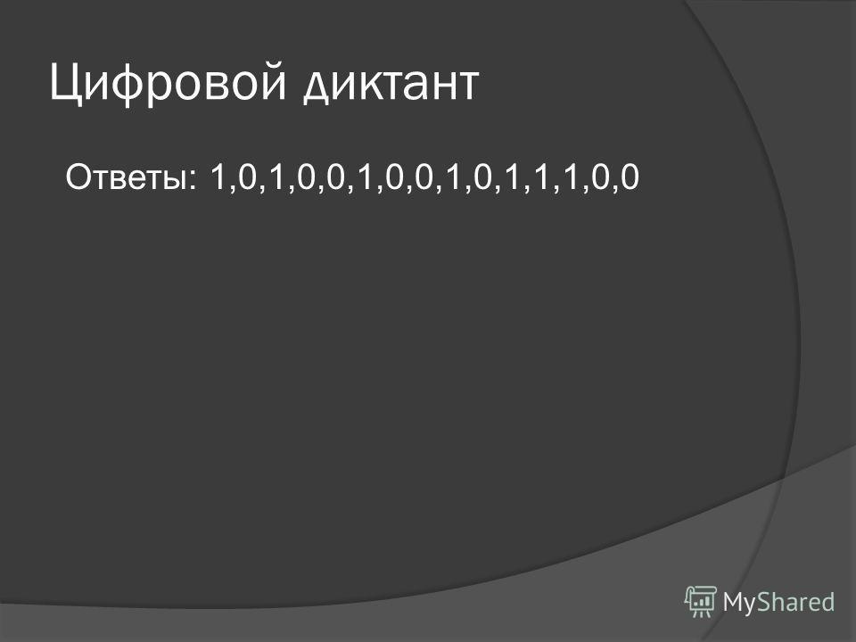 Цифровой диктант Ответы: 1,0,1,0,0,1,0,0,1,0,1,1,1,0,0