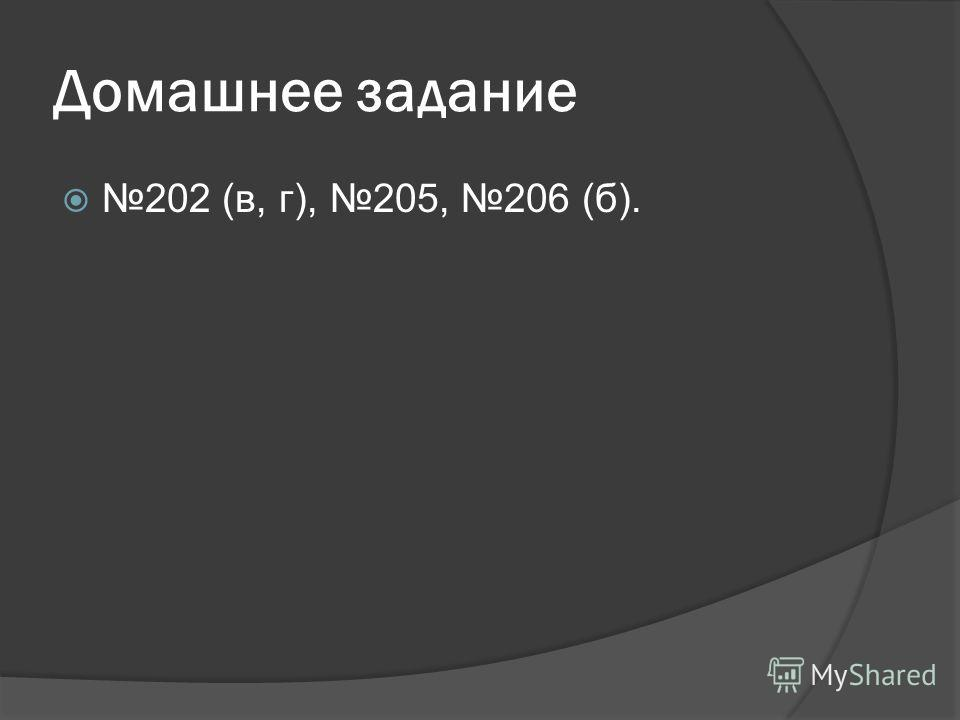 Домашнее задание 202 (в, г), 205, 206 (б).