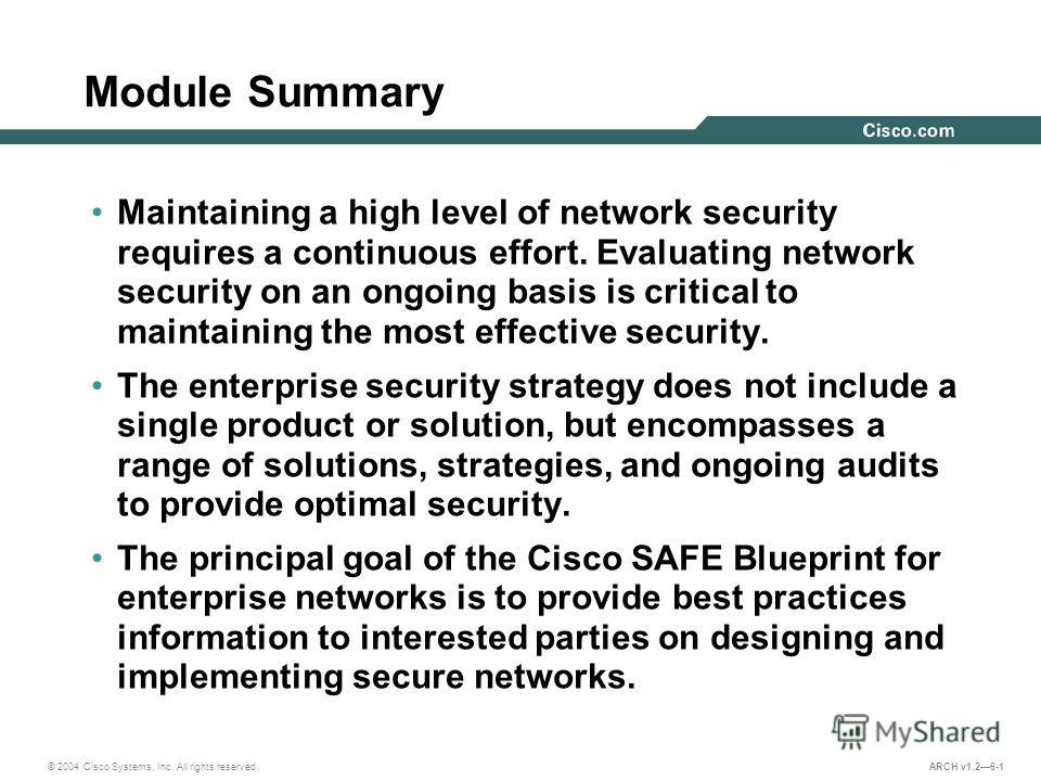 © 2004 Cisco Systems, Inc. All rights reserved. ARCH v1.26-1 Module Summary Maintaining a high level of network security requires a continuous effort. Evaluating network security on an ongoing basis is critical to maintaining the most effective secur