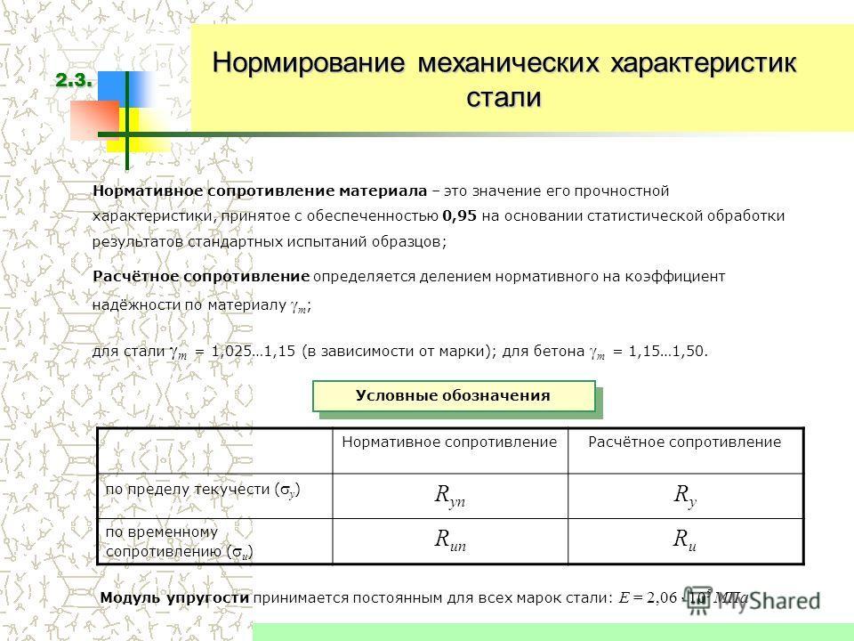 Нормирование механических характеристик стали Нормативное сопротивление материала – это значение его прочностной характеристики, принятое с обеспеченностью 0,95 на основании статистической обработки результатов стандартных испытаний образцов; Расчётн