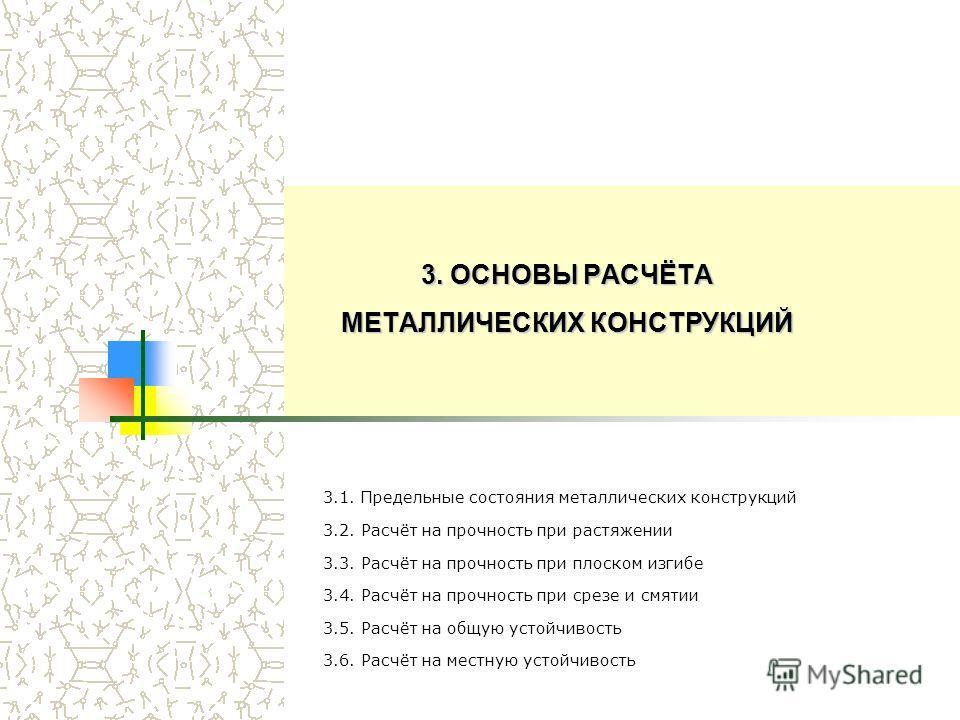 3. ОСНОВЫ РАСЧЁТА МЕТАЛЛИЧЕСКИХ КОНСТРУКЦИЙ 3.1. Предельные состояния металлических конструкций 3.2. Расчёт на прочность при растяжении 3.3. Расчёт на прочность при плоском изгибе 3.4. Расчёт на прочность при срезе и смятии 3.5. Расчёт на общую устой
