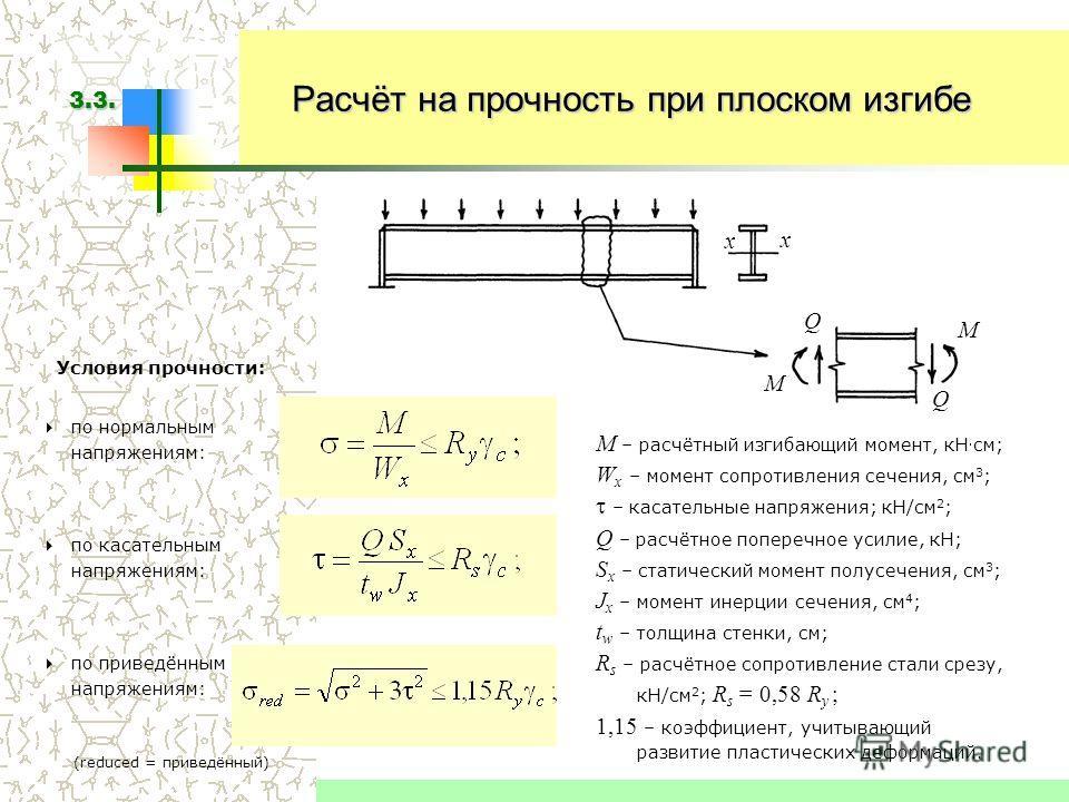 Расчёт на прочность при плоском изгибе Условия прочности: M – расчётный изгибающий момент, к Нсм; W x – момент сопротивления сечения, см 3 ; – касательные напряжения; кН/см 2 ; Q – расчётное поперечное усилие, кН; S x – статический момент полусечения