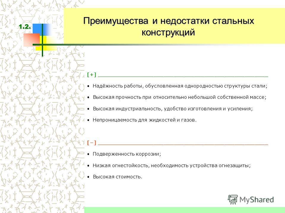 Преимущества и недостатки стальных конструкций [+] ___________________________________________________ Надёжность работы, обусловленная однородностью структуры стали; Высокая прочность при относительно небольшой собственной массе; Высокая индустриаль