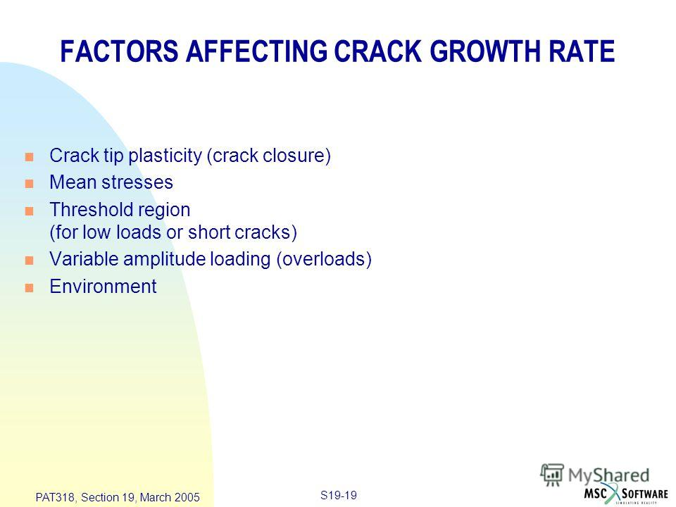 S19-19 PAT318, Section 19, March 2005 FACTORS AFFECTING CRACK GROWTH RATE n Crack tip plasticity (crack closure) n Mean stresses n Threshold region (for low loads or short cracks) n Variable amplitude loading (overloads) n Environment