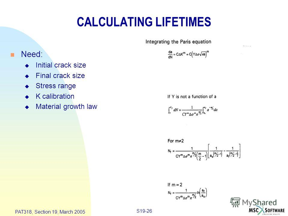 S19-26 PAT318, Section 19, March 2005 CALCULATING LIFETIMES n Need: u Initial crack size u Final crack size u Stress range u K calibration u Material growth law
