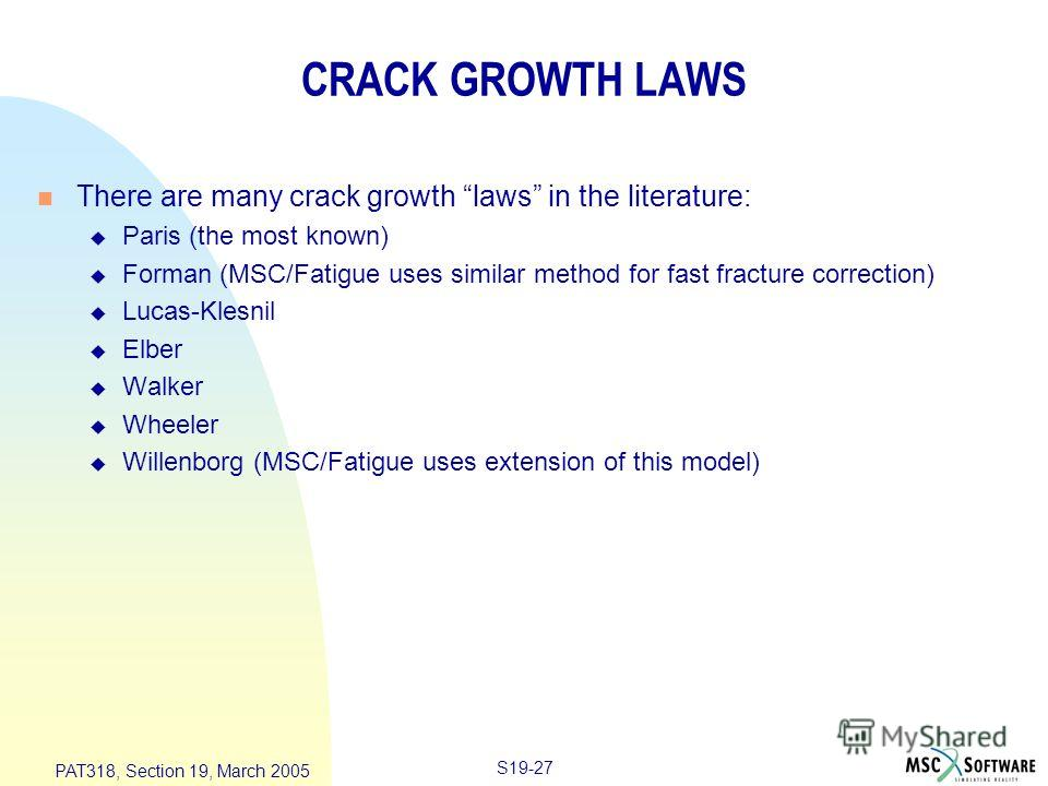 S19-27 PAT318, Section 19, March 2005 CRACK GROWTH LAWS n There are many crack growth laws in the literature: u Paris (the most known) u Forman (MSC/Fatigue uses similar method for fast fracture correction) u Lucas-Klesnil u Elber u Walker u Wheeler