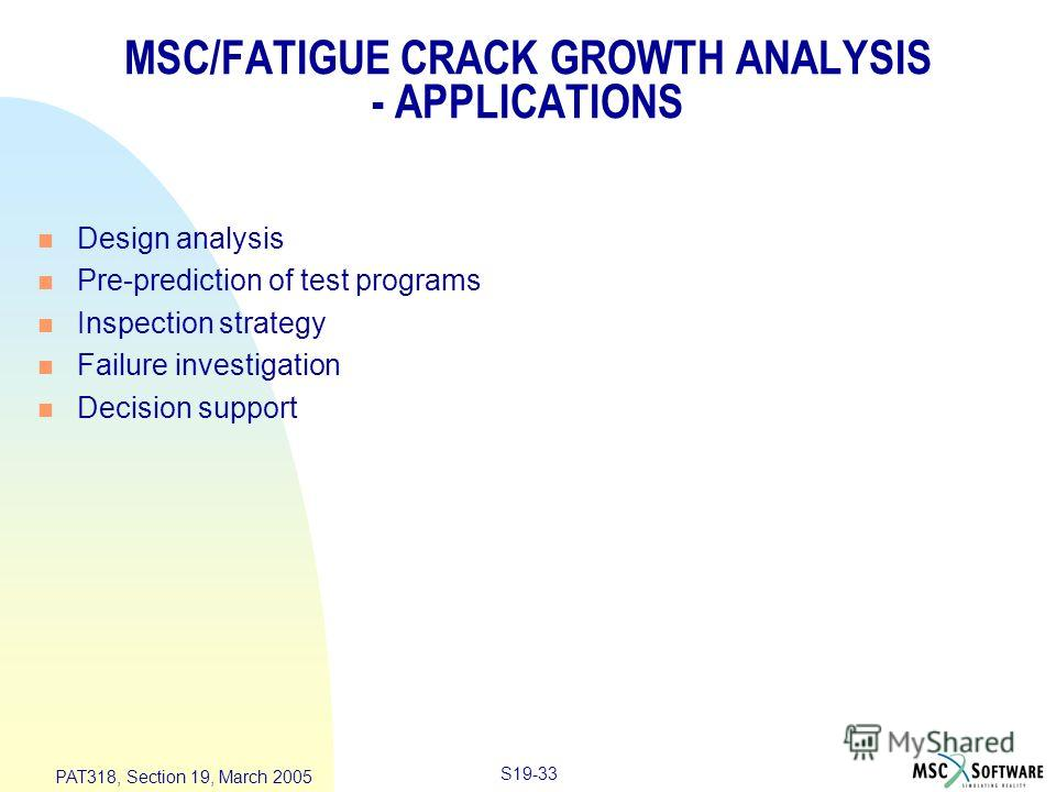 S19-33 PAT318, Section 19, March 2005 MSC/FATIGUE CRACK GROWTH ANALYSIS - APPLICATIONS n Design analysis n Pre-prediction of test programs n Inspection strategy n Failure investigation n Decision support