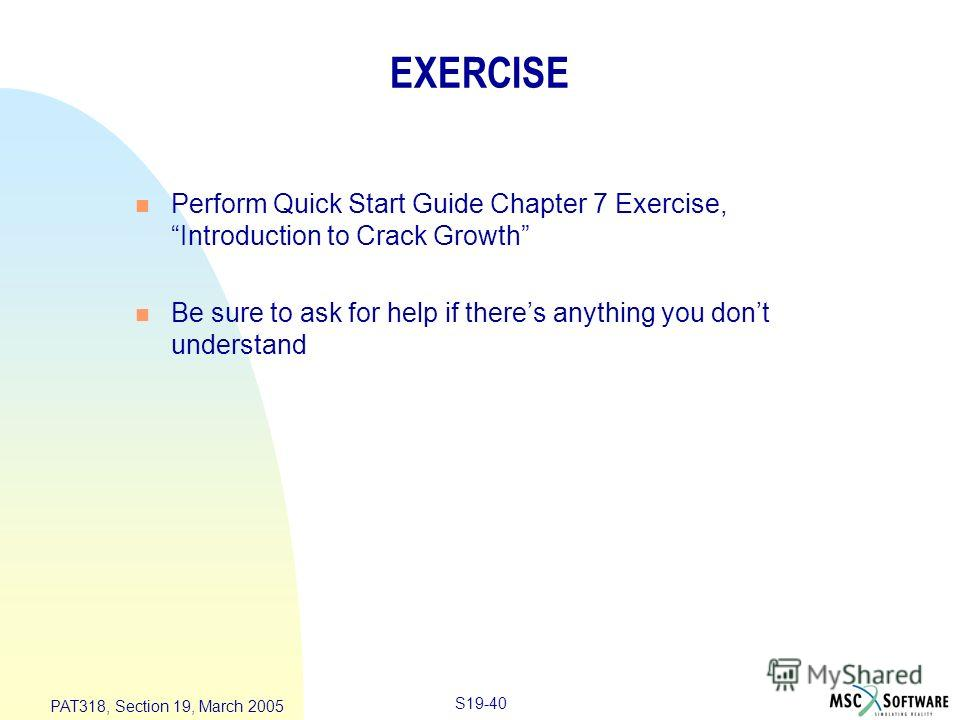 S19-40 PAT318, Section 19, March 2005 EXERCISE n Perform Quick Start Guide Chapter 7 Exercise, Introduction to Crack Growth n Be sure to ask for help if theres anything you dont understand