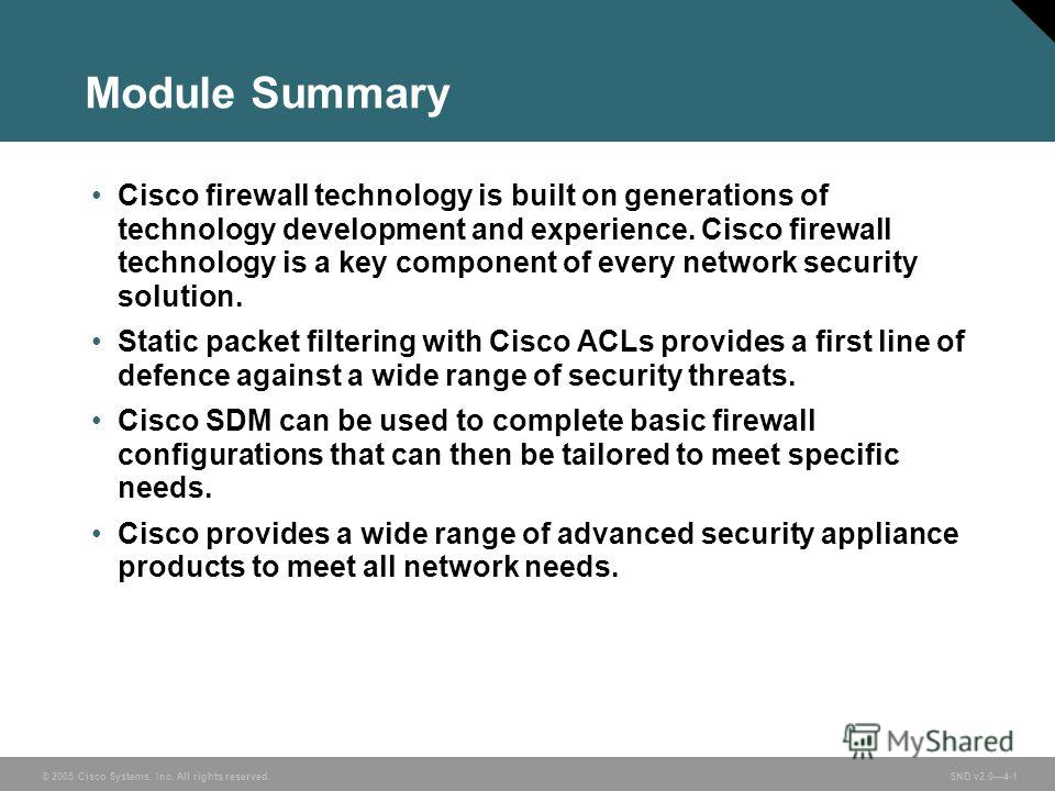 © 2005 Cisco Systems, Inc. All rights reserved. Course acronym vx.x#-1 © 2005 Cisco Systems, Inc. All rights reserved. SND v2.04-1 Module Summary Cisco firewall technology is built on generations of technology development and experience. Cisco firewa