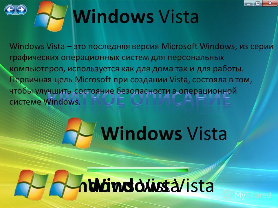 Windows Vista – это последняя версия Microsoft Windows, из серии графических операционных систем для персональных компьютеров, используется как для дома так и для работы. Первичная цель Microsoft при создании Vista, состояла в том, чтобы улучшить сос