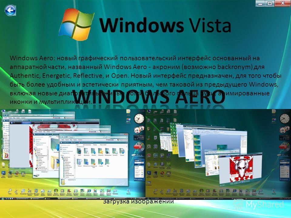 Загрузка слайда Загрузка изображений Загрузка текстов Windows Aero: новый графический пользовательский интерфейс основанный на аппаратной части, названный Windows Aero - акроним (возможно backronym) для Authentic, Energetic, Reflective, и Open. Новый