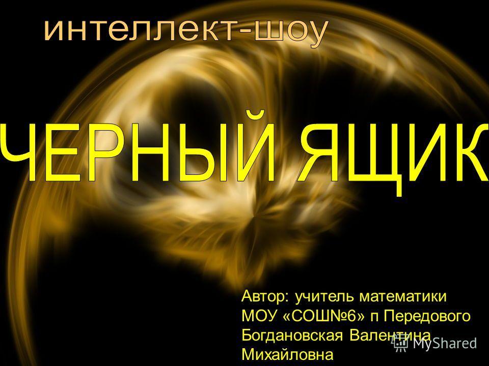 Автор: учитель математики МОУ «СОШ6» п Передового Богдановская Валентина Михайловна
