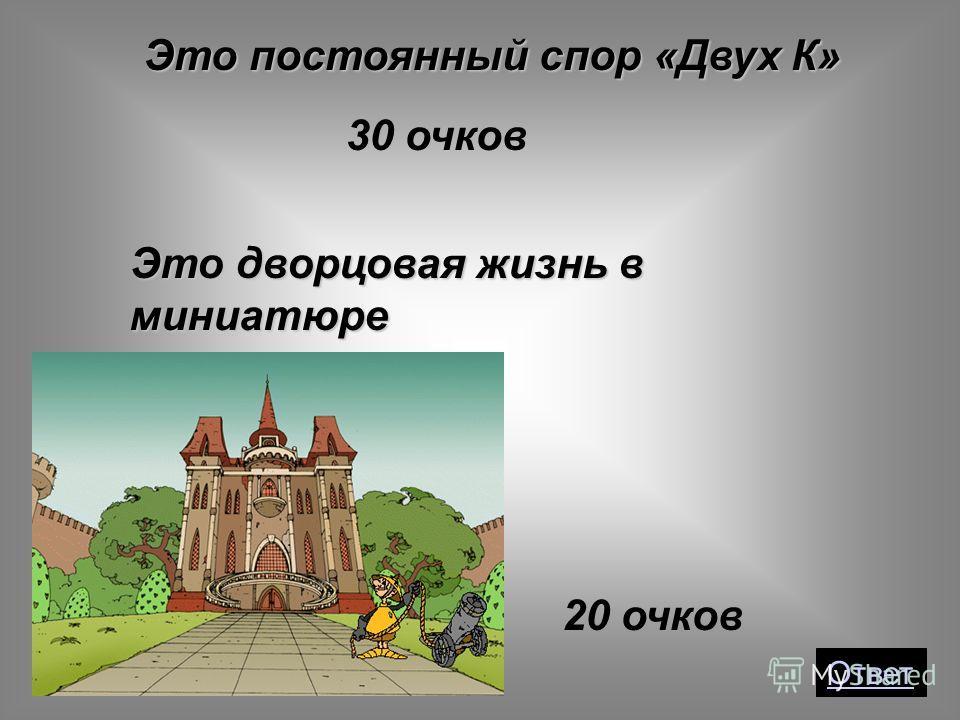 30 очков Это постоянный спор «Двух К» Ответ Это дворцовая жизнь в миниатюре 20 очков
