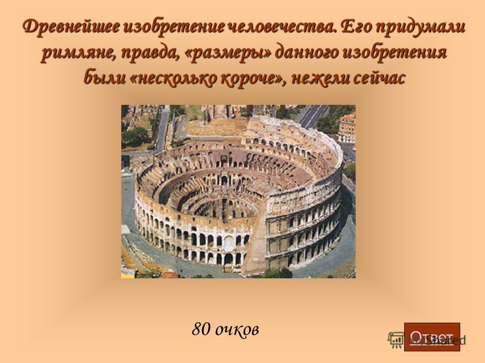 Древнейшее изобретение человечества. Его придумали римляне, правда, «размеры» данного изобретения были «несколько короче», нежели сейчас 80 очков Ответ