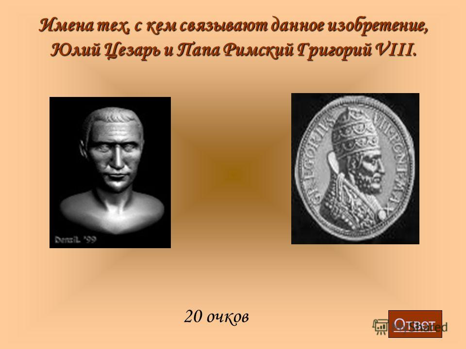 Имена тех, с кем связывают данное изобретение, Юлий Цезарь и Папа Римский Григорий VIII. 20 очков Ответ
