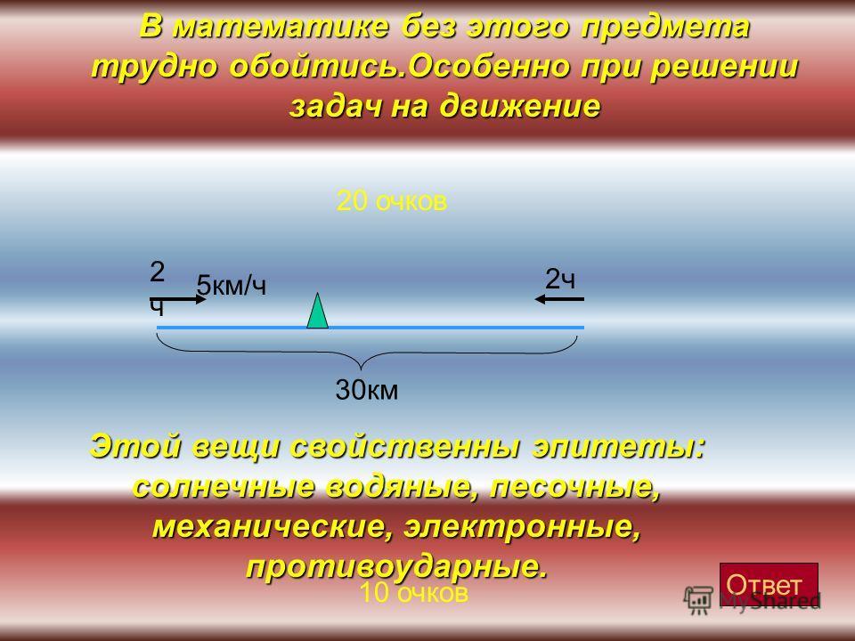 В математике без этого предмета трудно обойтись.Особенно при решении задач на движение 20 очков 30 км 2 ч 2 ч 2 ч 5 км/ч Ответ Этой вещи свойственны эпитеты: солнечные водяные, песочные, механические, электронные, противоударные. 10 очков