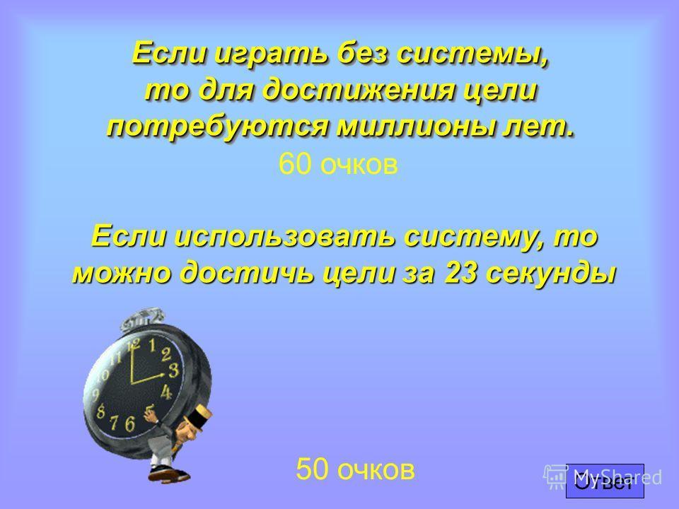 Если играть без системы, то для достижения цели потребуются миллионы лет. 60 очков Если использовать систему, то можно достичь цели за 23 секунды 50 очков Ответ