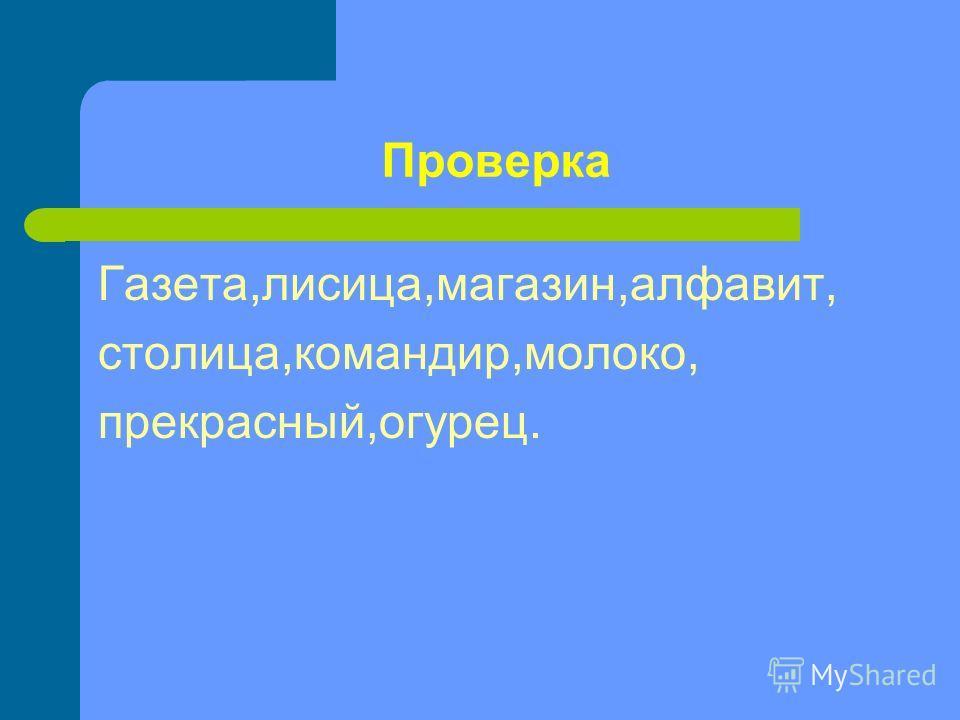 Проверка Газета,лисица,магазин,алфавит, столица,командир,молоко, прекрасный,огурец.