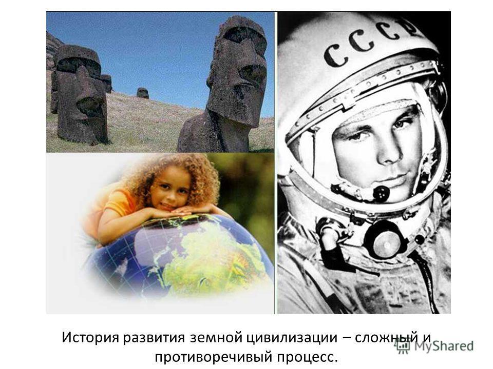 История развития земной цивилизации – сложный и противоречивый процесс.