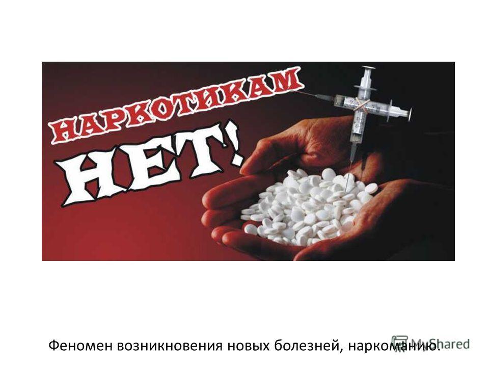 Феномен возникновения новых болезней, наркоманию.
