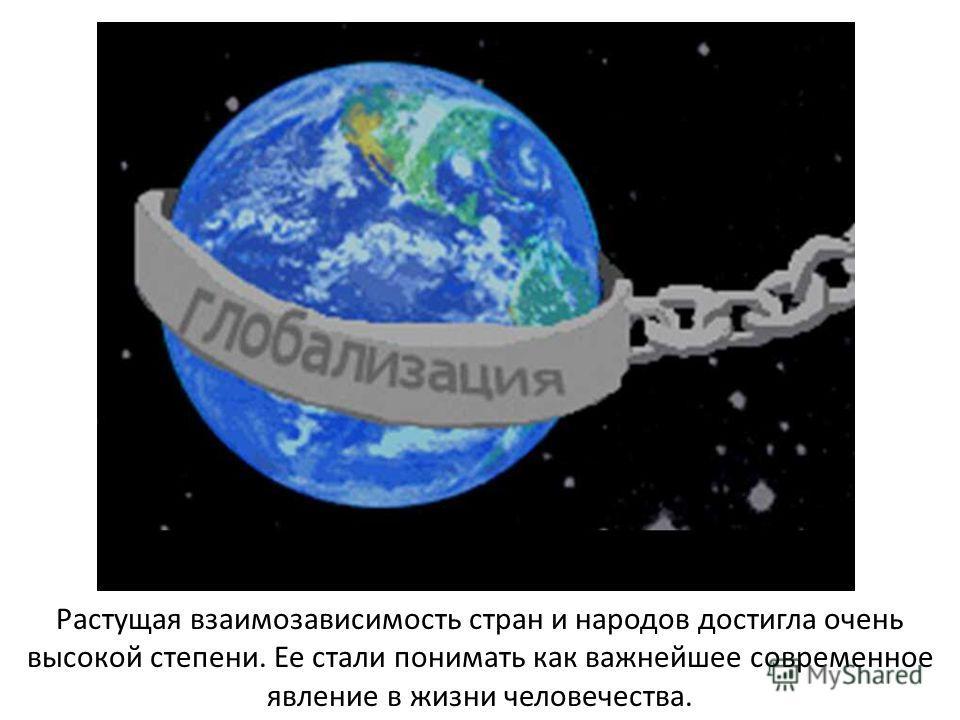 Растущая взаимозависимость стран и народов достигла очень высокой степени. Ее стали понимать как важнейшее современное явление в жизни человечества.
