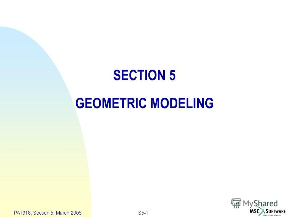 S5-1 PAT318, Section 5, March 2005 SECTION 5 GEOMETRIC MODELING