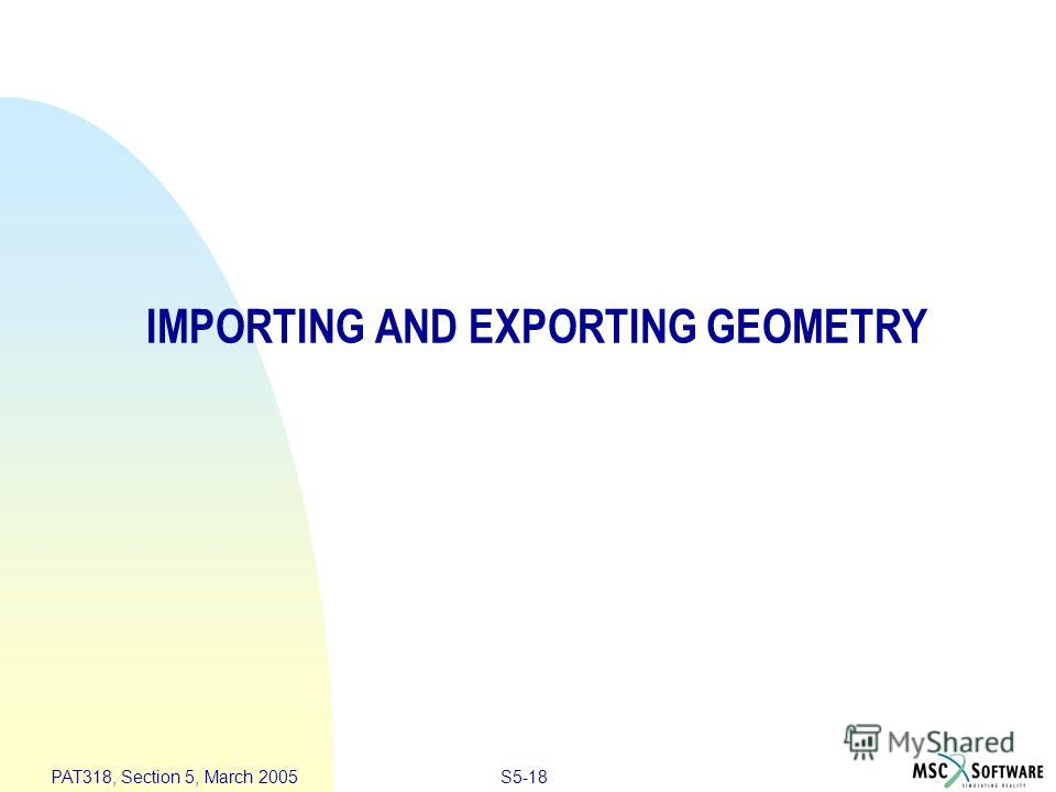 S5-18 PAT318, Section 5, March 2005 IMPORTING AND EXPORTING GEOMETRY