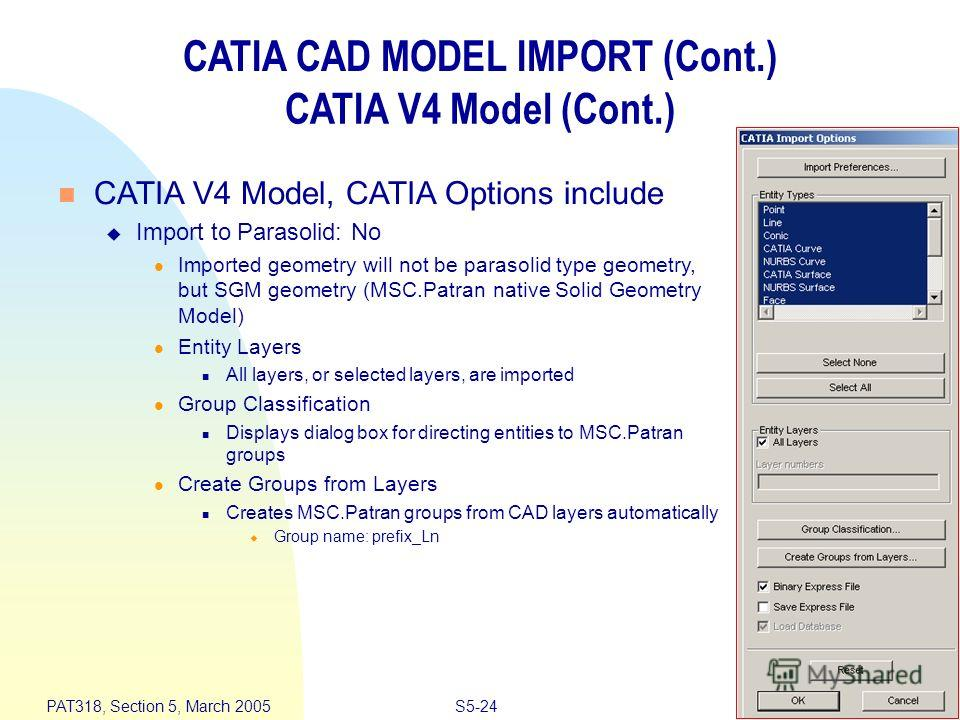 S5-24 PAT318, Section 5, March 2005 CATIA CAD MODEL IMPORT (Cont.) CATIA V4 Model (Cont.) n CATIA V4 Model, CATIA Options include u Import to Parasolid: No l Imported geometry will not be parasolid type geometry, but SGM geometry (MSC.Patran native S