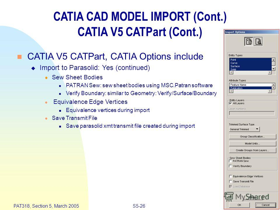 S5-26 PAT318, Section 5, March 2005 CATIA CAD MODEL IMPORT (Cont.) CATIA V5 CATPart (Cont.) n CATIA V5 CATPart, CATIA Options include u Import to Parasolid: Yes (continued) l Sew Sheet Bodies n PATRAN Sew: sew sheet bodies using MSC.Patran software n