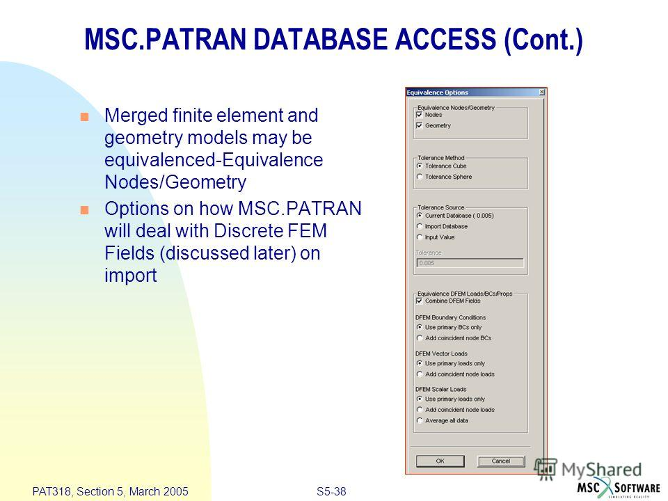 S5-38 PAT318, Section 5, March 2005 MSC.PATRAN DATABASE ACCESS (Cont.) Merged finite element and geometry models may be equivalenced-Equivalence Nodes/Geometry Options on how MSC.PATRAN will deal with Discrete FEM Fields (discussed later) on import