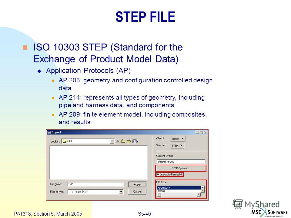 S5-40 PAT318, Section 5, March 2005 STEP FILE n ISO 10303 STEP (Standard for the Exchange of Product Model Data) u Application Protocols (AP) l AP 203: geometry and configuration controlled design data l AP 214: represents all types of geometry, incl