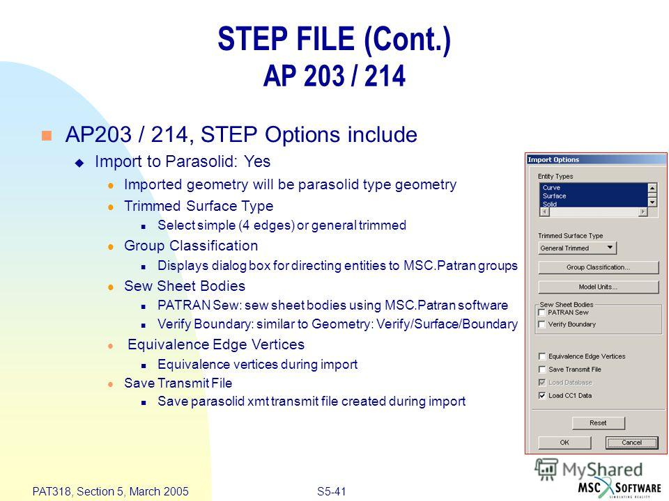 S5-41 PAT318, Section 5, March 2005 n AP203 / 214, STEP Options include u Import to Parasolid: Yes l Imported geometry will be parasolid type geometry l Trimmed Surface Type n Select simple (4 edges) or general trimmed l Group Classification n Displa